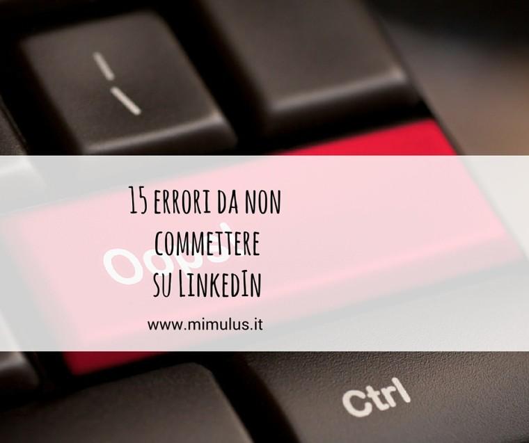 15 errori da non commettere su LinkedIn e 3 buone pratiche
